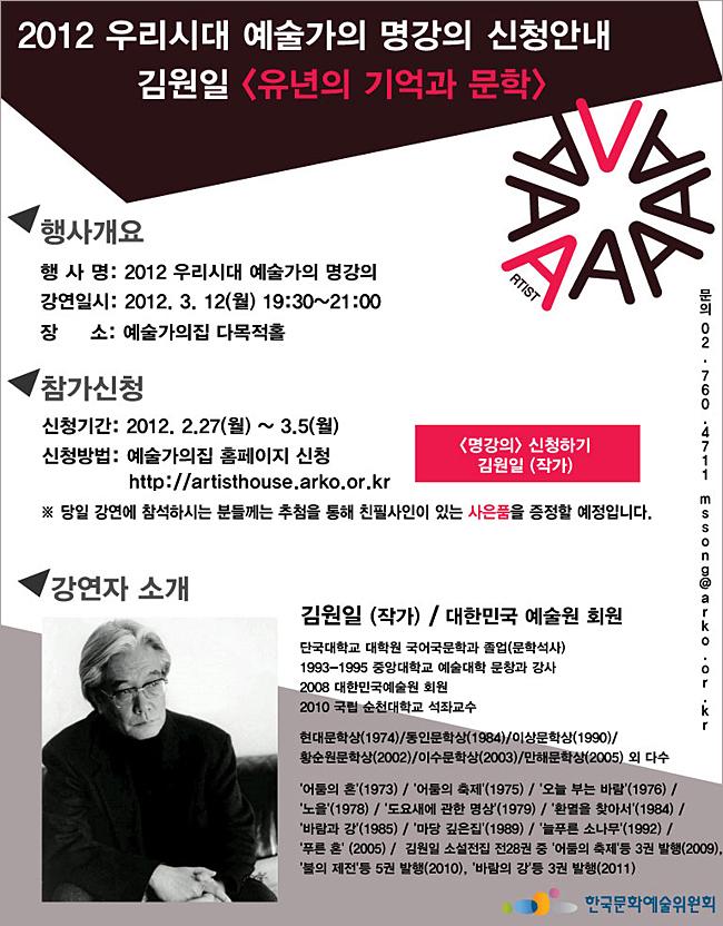 2012우리시대 예술가의 명강의 신청안내_김원일(유년의 기억과 문화),행사명:2012 우리시대 예술가의 명강의,강연일시:2012.3.12(월)19:00~21:00,장소:예술가의집 다목적홀,신청기간:2012년 2.27(월)~3.5(월),신청방법:예술가의집 홈페이지 신청 http://artisthose.arko.or.kr,※당일 강연에 참석하시는 분들께는 추첨을 통해 친필사인이 있는 사은품을 증정할 예정입니다.김원일(작가)/대한민국예술원 회원,김원일(작가)/대한민국 예술원 회원,단국대학교 대학원 국어국문학과 졸업(문학석사),1993-1995 중앙대학교 예술대학 문창과 강사,2008 대한민국예술원 회원,2010 국립 순천대학교 석좌교수, 현대문학상(1974)/동인문학상(1984)/이상문학상(1990), 황순원문학상(2002)/이수문학상(2003)/만해문학상(2005) 외 다수,'어둠의 혼'(1973)/'어둠의 축제'(1975)/'오늘 부는 바람'(1976)/'노을'(1978)/'도요새에 관한 명상'(1979)/'환멸을 찾아서'(1984)/'바람과 강'(1985)/'마당 깊은집'(1989)/'늘푸른 소나무'(1992)/'푸른 혼'(2005)/김원일 소설전집 전28권 중 '어둠의 축제'등 3권 발행(2009),'불의 제전'등 5권 발행(2010),'바람의 강'등 3권 발행(2011)