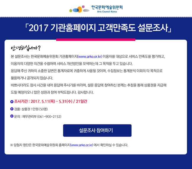 2017 기관홈페이지 고객만족도 설문조사, 안녕하십니까? 본 설문조사는 한국문화예술위원회 기관홈페이지(www.arko.or.kr) 이용자를 대상으로 서비스 만족도를 평가하고, 이용자의 다양한 의견을 수렴하여 서비스 개선방안을 모색하는데 그 목적을 두고 있습니다. 응답해 주신 귀하의 소중한 답변은 통계자료에 귀중하게 사용될 것이며, 수집정보는 통계분석 이외의 타 목적으로 활용하거나 공개되지 않습니다. 바쁘시더라도 잠시 시간을 내어 응답해 주시기를 바라며, 설문 응답에 참여하신 분께는 추첨을 통해 상품권을 지급해 드릴 예정이오니 많은 성원과 참여 부탁드립니다. 감사합니다. 조사기간_2017. 5.11(목) - 5.31(수) / 21일간, 경품_상품권 50명(1만원), 문의_재무관리부 (061-900-2152), ※ 당첨자 명단은 한국문화예술위원회 홈페이지(www.arko.or.kr) 에서 확인하실 수 있습니다.
