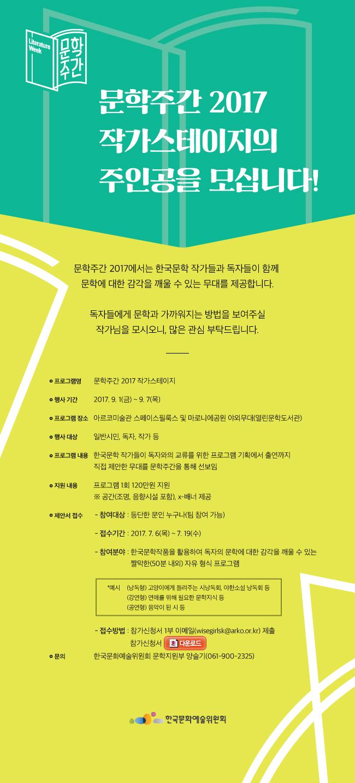 문학주간 2017 작가스테이지의 주인공을 모십니다! 문학주간 2017에서는 한국문학 작가들과 독자들이 함께 문학에 대한 감각을 깨울 수 있는 무대를 제공합니다. 독자들에게 문학과 가까워지는 방법을 보여주실 작가님을 모시오니, 많은 관심 부탁드립니다. 추진 개요_프로그램명 : 문학주간 2017 작가스테이지, 행사기간 : 2017. 9. 1(금) ~ 9. 7(목), 프로그램장소 : 아르코미술관 스페이스필룩스 및 마로니에공원 야외무대(열린문학도서관), 행사대상 : 일반시민, 독자, 작가 등,  프로그램내용 : 한국문학 작가들이 독자와의 교류를 위한 프로그램 기획에서 출연까지 직접 제안한 무대를 문학주간을 통해 선보임, 추진 절차_제안서 접수, 참여대상 : 등단한 문인 누구나(팀 참여 가능), 접수기간 : 2017. 7.6(목) ~ 7.19(수), 참여분야 : 한국문학작품을 활용하여 독자의 문학에 대한 감각을 깨울 수 있는 짤막한(50분 내외) 자유 형식 프로그램*예시 (낭독형) 고양이에게 들려주는 시낭독회, 야한소설 낭독회 등(강연형) 연애를 위해 필요한 문학지식 등(공연형) 음악이 된 시 등, 지원내용 : 프로그램 1회 120만원 지원※ 공간(조명, 음향시설 포함), X-배너 제공, 접수방법 : 참가신청서 1부 이메일(wisegirlsk@arko.or.kr) 제출, 문의 : 한국문화예술위원회 문학지원부 양슬기(061-900-2325)