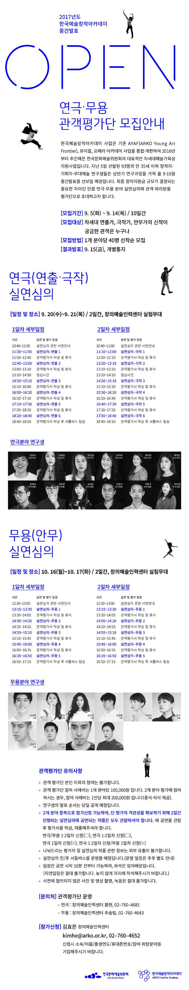 2017년도 한국예술창작아카데미 중간발표 OPEN 실연심의 관객평가단 안내 한국예술창작아카데미 사업은 기존 AYAF(ARKO Young Art Frontier), 뮤지컬, 오페라 아카데미 사업을 통합·개편하여 2016년부터 추진해온 한국문화예술위원회의 대표적인 차세대예술가육성지원사업입니다. 지난 5월 선발된 93명의 만 35세 이하 창작자·기획자·무대예술 연구생들은 상반기 연구과정을 거쳐 올 9∼10월 중간발표를 선보일 예정입니다. 최종 창작지원금 규모가 결정되는 중요한 자리인 만큼 연극·무용 분야 실연심의에 관객 여러분을 평가단으로 초대하고자 합니다. [모집기간] 9.5(화) ~ 9.14(목)/ 10일간[모집대상] 차세대 연출가, 극작가, 안무가의 신작이 궁금한 관객은 누구나[모집방법] 1개 분야당 40명 선착순 모집[결과발표] 9.15(금), 개별통지