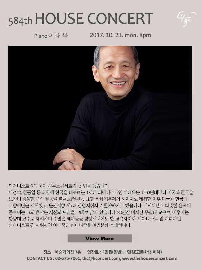 10월23일 제584회 하우스콘서트 이대욱(Piano) 피아니스트 이대욱이 하우스콘서트와 첫 연을 맺습니다. 이경숙, 한동일 등과 함께 한국을 대표하는 1세대 피아니스트인 이대욱은 1960년대부터 미국과 한국을 오가며 왕성한 연주 활동을 펼쳐왔습니다.  또한 카네기홀에서 지휘자로 데뷔한 이후 미국과 한국의 다양한 교향악단을 지휘했고, 울산시향 제7대 상임지휘자로 활약하기도 했습니다. 지적이면서 따뜻한 음색이 돋보이는 그의 음악은 자신의 모습을 그대로 닮아 있습니다. 20년간 미시간 주립대 교수로, 이후에는 한양대 교수로 재직하며 수많은 제자들을 양성해내기도 한 교육자이자, 피아니스트 겸 지휘자인 이대욱의 피아니즘을 여러분께 소개합니다.