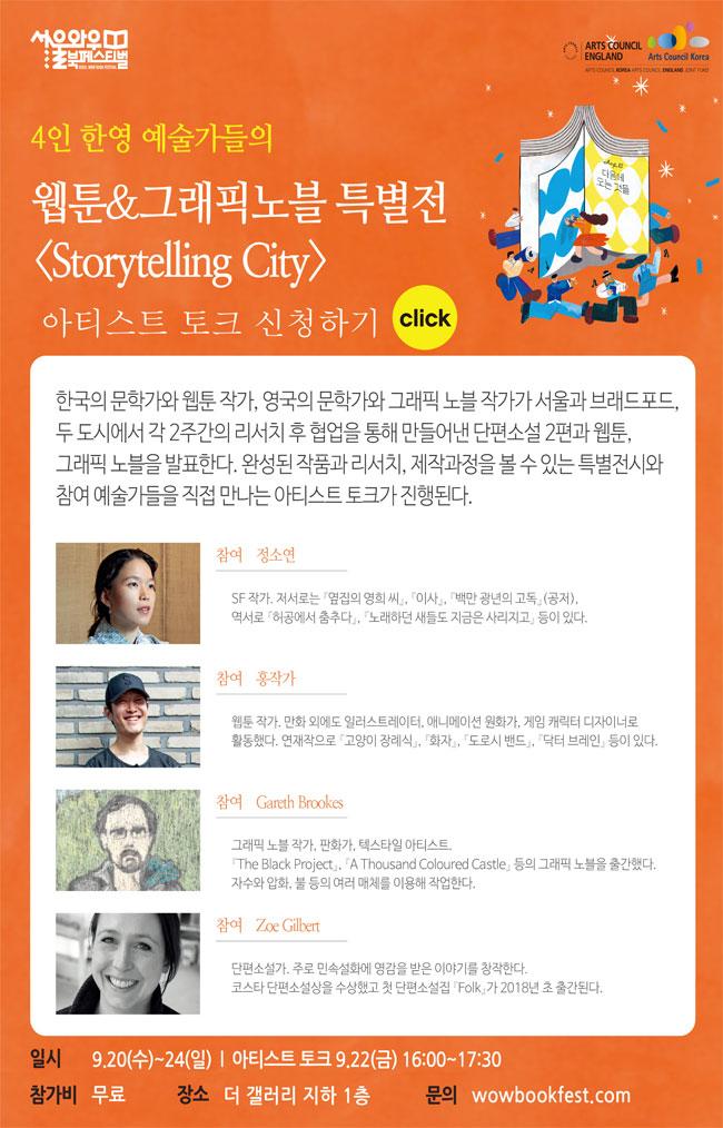 4인 한영 예술가들의웹툰 그래픽노블 특별전 'Storytelling City'아티스트토크 신청하기 (링크)전시 9.20(수)~9.24(일) , 토크 9.22(금) 16:00 | 더 갤러리 지하 1층 | 함께하는 곳 : 한국문화예술위원회, 영국문화원 | 무료 한국의 문학가와 웹툰 작가, 영국의 문학가와 그래픽 노블 작가가 서울과 브래드포드, 두 도시에서 각 2주간의 리서치 후 협업을 통해 만들어낸 단편소설 2편과 웹툰, 그래픽 노블을 발표한다. 완성된 작품과 리서치, 제작과정을 볼 수 있는 특별전시와 참여 예술가들을 직접 만나는 아티스트 토크가 진행된다. 참여 정소연(소설가) SF 작가. 저서로는 '옆집의 영희 씨', '이사', '백만 광년의 고독'(공저)', 역서로 '허공에서 춤추다', '노래하던 새들도 지금은 사라지고' 등이 있다. 홍작가(웹툰 작가) 만화 외에도 일러스트레이터, 애니메이션 원화가, 게임 캐릭터 디자이너로 활동했다. 연재작으로 '고양이 장례식', '화자', '도로시 밴드', '닥터 브레인' 등이 있다. Gareth Brookes(그래픽 노블 작가) 'The Black Project', 'A Thousand Coloured Castle' 등의 그래픽 노블을 출간했다. 자수와 압화, 불 등의 여러 매체를 이용해 작업한다. Zoe Gilbert(소설가) 주로 민속설화에 영감을 받은 이야기를 창작한다. 코스타 단편소설상을 수상했고 첫 단편소설집 'Folk'가 2018년 초 출간 예정이다.  일시 9.20(수)~24(일), 아티스트 토크 9.22(금) 16:00~17:30 참가비 무료   / 장소 더 갤러리 지하 1층   / 문의 wowbookfest.com