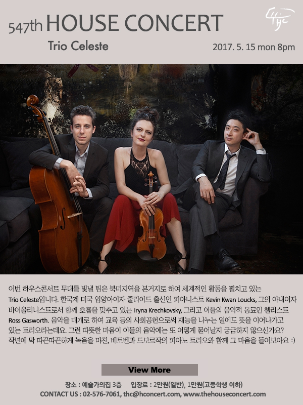제547회 하우스콘서트, 트리오 셀레스테, 2017.5.15(월), 오후8시,이번 하우스콘서트 무대를 빛낼 팀은 북미지역을 본거지로 하여 세계적인 활동을 펼치고 있는 Trio Celeste입니다. 한국계 미국 입양아이자 줄리어드 출신인 피아니스트 Kevin Kwan Loucks, 그의 아내이면서 바이올리니스트로서 함께 호흡을 맞추고 있는 Iryna Krechkovsky, 그리고 이들의 음악적 동료인 첼리스트 Ross Gasworth. 음악을 매개로 하여 교육 등의 사회공헌으로써 재능을 나누는 일에도 뜻을 이어나가고 있는 트리오라는데요. 그런 따뜻한 마음이 이들의 음악에는 또 어떻게 묻어날지 궁금하지 않으신가요? 작년에 막 따끈따끈하게 녹음을 마친, 베토벤과 드보르작의 피아노트리오 작품과 함께 그 마음을 들어보아요 :)
