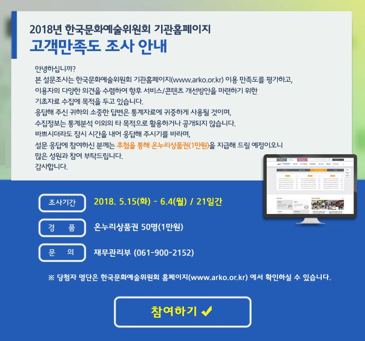 2018년 기관홈페이지 고객만족도 조사 안내, 안녕하십니까? 본 설문조사는 한국문화예술위원회 기관홈페이지(www.arko.or.kr) 이용 만족도를 평가하고, 이용자의 다양한 의견을 수렴하여 향후 서비스/콘텐츠 개선방안을 마련하기 위한 기초자료 수집에 목적을 두고 있습니다. 응답해 주신 귀하의 소중한 답변은 통계자료에 귀중하게 사용될 것이며, 수집정보는 통계분석 이외의 타 목적으로 활용하거나 공개되지 않습니다. 바쁘시더라도 잠시 시간을 내어 응답해 주시기를 바라며, 설문 응답에 참여하신 분께는 추첨을 통해 상품권을 지급해 드릴 예정이오니 많은 성원과 참여 부탁드립니다. 감사합니다. 조사기간_2018. 5.15(화) - 6.4(월) / 21일간, 경품_온누리상품권 50명(1만원), 문의_재무관리부 (061-900-2152) ※ 당첨자 명단은 한국문화예술위원회 홈페이지(www.arko.or.kr) 에서 확인하실 수 있습니다.