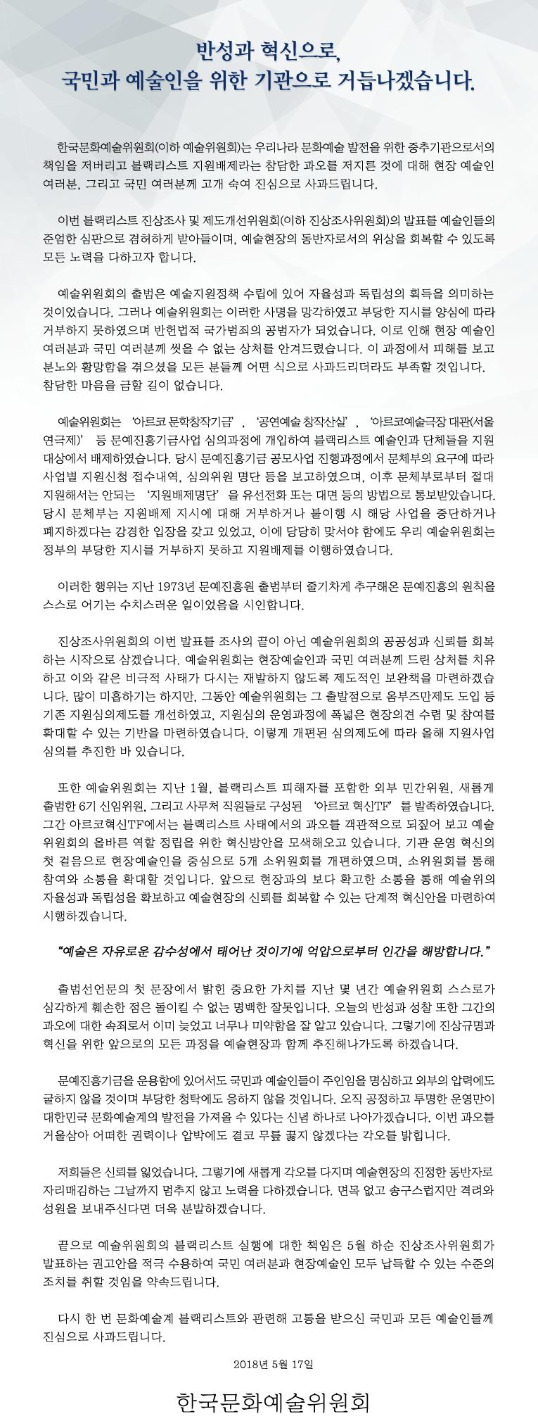 """반성과 혁신으로, 국민과 예술인을 위한 기관으로 거듭나겠습니다. 한국문화예술위원회(이하 예술위원회)는 우리나라 문화예술 발전을 위한 중추기관으로서의 책임을 저버리고 블랙리스트 지원배제라는 참담한 과오를 저지른 것에 대해 현장 예술인 여러분, 그리고 국민 여러분께 고개 숙여 진심으로 사과드립니다. 이번 블랙리스트 진상조사 및 제도개선위원회(이하 진상조사위원회)의 발표를 예술인들의 준엄한 심판으로 겸허하게 받아들이며, 예술현장의 동반자로서의 위상을 회복할 수 있도록 모든 노력을 다하고자 합니다. 예술위원회의 출범은 예술지원정책 수립에 있어 자율성과 독립성의 획득을 의미하는 것이었습니다. 그러나 예술위원회는 이러한 사명을 망각하였고 부당한 지시를 양심에 따라 거부하지 못하였으며 반헌법적 국가범죄의 공범자가 되었습니다. 이로 인해 현장 예술인 여러분과 국민 여러분께 씻을 수 없는 상처를 안겨드렸습니다. 이 과정에서 피해를 보고 분노와 황망함을 겪으셨을 모든 분들께 어떤 식으로 사과드리더라도 부족할 것입니다. 참담한 마음을 금할 길이 없습니다. 예술위원회는 '아르코 문학창작기금', '공연예술 창작산실', '아르코예술극장 대관(서울연극제)' 등 문예진흥기금사업 심의과정에 개입하여 블랙리스트 예술인과 단체들을 지원대상에서 배제하였습니다. 당시 문예진흥기금 공모사업 진행과정에서 문체부의 요구에 따라 사업별 지원신청 접수내역, 심의위원 명단 등을 보고하였으며, 이후 문체부로부터 절대 지원해서는 안되는 '지원배제명단'을 유선전화 또는 대면 등의 방법으로 통보받았습니다. 당시 문체부는 지원배제 지시에 대해 거부하거나 불이행 시 해당 사업을 중단하거나 폐지하겠다는 강경한 입장을 갖고 있었고, 이에 당당히 맞서야 함에도 우리 예술위원회는 정부의 부당한 지시를 거부하지 못하고 지원배제를 이행하였습니다. 이러한 행위는 지난 1973년 문예진흥원 출범부터 줄기차게 추구해온 문예진흥의 원칙을 스스로 어기는 수치스러운 일이었음을 시인합니다. 진상조사위원회의 이번 발표를 조사의 끝이 아닌 예술위원회의 공공성과 신뢰를 회복하는 시작으로 삼겠습니다. 예술위원회는 현장예술인과 국민 여러분께 드린 상처를 치유하고 이와 같은 비극적 사태가 다시는 재발하지 않도록 제도적인 보완책을 마련하겠습니다. 많이 미흡하기는 하지만, 그동안 예술위원회는 그 출발점으로 옴부즈만제도 도입 등 기존 지원심의제도를 개선하였고, 지원심의 운영과정에 폭넓은 현장의견 수렴 및 참여를 확대할 수 있는 기반을 마련하였습니다. 이렇게 개편된 심의제도에 따라 올해 지원사업 심의를 추진한 바 있습니다. 또한 예술위원회는 지난 1월, 블랙리스트 피해자를 포함한 외부 민간위원, 새롭게 출범한 6기 신임위원, 그리고 사무처 직원들로 구성된 '아르코 혁신TF'를 발족하였습니다. 그간 아르코혁신TF에서는 블랙리스트 사태에서의 과오를 객관적으로 되짚어 보고 예술위원회의 올바른 역할 정립을 위한 혁신방안을 모색해오고 있습니다. 기관 운영 혁신의 첫 걸음으로 현장예술인을 중심으로 5개 소위원회를 개편하였으며, 소위원회를 통해 참여와 소통을 확대할 것입니다. 앞으로 현장과의 보다 확고한 소통을 통해 예술위의 자율성과 독립성을 확보하고 예술현장의 신뢰를 회복할 수 있는 단계적 혁신안을 마련하여 시행하겠습니다. """"예술은 자유로운 감수성에서 태어난 것이기에 억압으로부터 인간을 해방합니다."""" 출범선언문의 첫 문장에서 밝힌 중요한 가치를 지난 몇 년간 예술위원회 스스로가 심각하게 훼손한 점은 돌이킬 수 없는 명백한 잘못입니다. 오늘의 반성과 성찰 또한 그간의 과오에 대한 속죄로서 이미 늦었고 너무나 미약함을 잘 알고 있습니다. 그렇기에 진상규명과 혁신을 위한 앞으로의 모든 과정을 예술현장과 함께 추진해나가도록 하겠습니다. 문예진흥기금을 운용함에 있어서도 국민과 예술인들이 주인임을 명심하고 외부의 압력에도 굴하지 않을 것이며 부당한 청탁에도 응하지 않을 것입니다. 오직 공정하고 투명한 운영만이 대한민국 문화예술계의 발전을 가져올 수 있다는 신념 하나로 나아가겠습니다. 이번 과오를 거울삼아 어떠한 권력이나 압박에도 결코"""