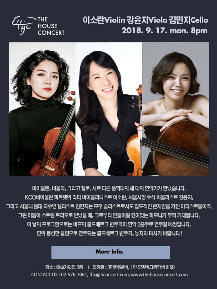 9월 17일 9.17 더하우스콘서트 : 이소란(Violin), 강윤지(Viola), 김민지(Cello) 바이올린, 비올라, 그리고 첼로. 서로 다른 음역대의 세 대의 현악기가 만났습니다.  KCO바이올린 콰르텟의 리더 바이올리니스트 이소란, 서울시향 수석 비올리스트 강윤지, 그리고 서울대 음대 교수인 첼리스트 김민지는 모두 솔리스트로서도 압도적인 존재감을 가진 아티스트들이죠. 그런 이들이 스트링 트리오로 만났을 때, 그로부터 만들어질 깊이있는 하모니가 무척 기대됩니다. 이 날의 프로그램으로는 바흐의 골드베르크 변주곡이 현악 3중주로 연주될 예정입니다. 현의 풍성한 울림으로 연주되는 골드베르크 변주곡, 놓치지 마시기 바랍니다 !