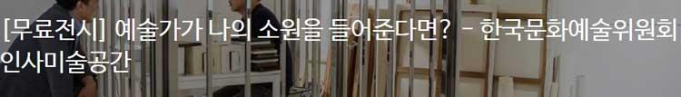 [무료전시] 예술가가 나의 소원을 들어준다면? - 한국문화예술위원회 인사미술공간