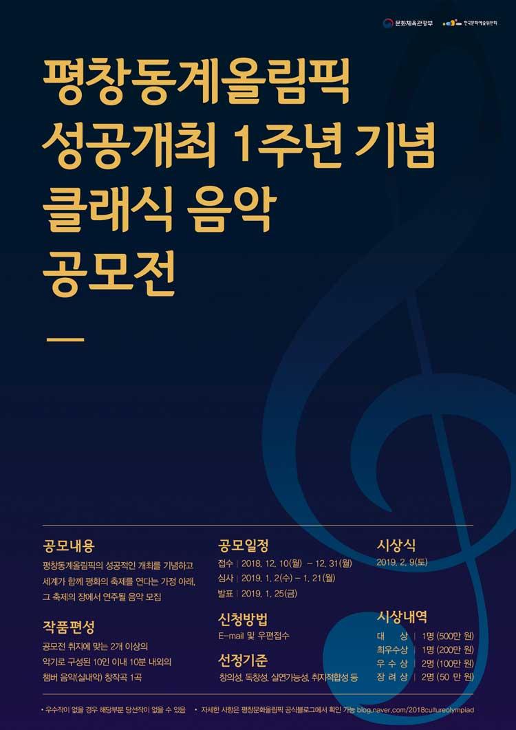 평창동계올림픽 성공개최 1주년 기념 클래식 음악 공모전,  공고내용_평창동계올림픽의 성공적인 개최를 기념하고 세계가 함께 평화의 축제를 연다는 가정 아래 그 축제의 장에서 연주될 음악 모집 공모일정_ 접수 2018.12.10(월)-12.31(월), 심사_2019.1.2(수)-1.21(월), 발표_2019.1.25(금) 시상식_2019.2.9(토) 작품편성_공모전 취지에 맞는 2개이상의 악기로 구성된 10안 이내 내외의 챔버 음악(실내악)창작곡 1곡, 신청방법_이메일 및 우편접수 선정기준_창의성, 독창성, 실연가능성, 취지적합성 등 시상내역_대상_각1명(200만원), 금상_각1명(100만원), 은상_각3명(분야별 50만원), 동상_각3명(분야별 30만원), 입선_00명(상장 및 부상), 우수작이 없을 경우 해당 부분 당선작이 없을 수 있음 자세한 사항은 평창문화올림픽 공식블로그에서 확인 가능 https://blog.naver.com/2018cultureolympiad,
