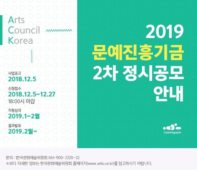 2019 문예진흥기금 2차 정시공모 안내 Arts Council Korea 사업공고 2018.12.5 신청접수 2018.12.5~12.27 18:00시 마감 지원심의 2019.1~2월 결과발표 2019.2월
