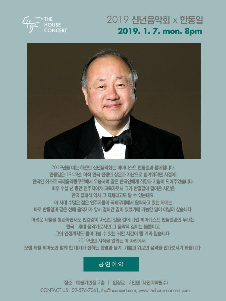 1월 7일 1.7 더하우스콘서트 : 2019 신년음악회  한동일(Piano) 2019년을 여는 하콘의 신년음악회는 피아니스트 한동일과 함께합니다. 한동일은 1965년, 아직 한국 전쟁의 상흔과 가난으로 힘겨워하던 시절에, 한국인 최초로 국제음악콩쿠르에서 우승하며 많은 한국인에게 희망과 기쁨이 되어주었습니다. 이후 수십 년 동안 연주자이자 교육자로서 그가 한결같이 걸어온 시간은 한국 클래식 역사 그 자체라고도 할 수 있는데요, 이 시대 수많은 젊은 연주자들이 국제무대에서 활약하고 있는 데에는 바로 한동일과 같은 선배 음악가가 앞서 걸어간 길이 있었기에 가능한 일이 아닐까 싶습니다. 어려운 세월을 통과하면서도 한결같이 자신의 길을 걸어 나간 피아니스트 한동일과의 무대는, 한국 1세대 음악가로서의 그 음악적 깊이는 물론이고 그의 인생까지도 들여다볼 수 있는 귀한 시간이 될 거라 믿습니다. 2019년의 시작을 알리는 이 자리에서, 오랜 세월 피아노와 함께 한 대가가 전하는 희망과 용기, 기쁨과 위로의 음악을 만나보시기 바랍니다.