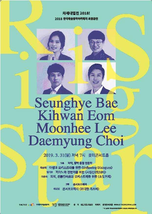 차세대 열전 2018! Rising Star 포스터 2018 한국예술창작아카데미 최종공연 Seunghye Bae, Kihwan Eom, Moonhee Lee, Daemyung Choi 2019 .3.31(일) 저녁 7시 롯데콘서트홀 1부 국악,양약, 융합관현악, 배승혜 _아쟁과 오케스트라를 위한 [Unflowing Dialogues] 엄기환 피아노와 관현악을 위한 [사방신(四方神)] 이문희 피리, 전통민속품과 오케스트라를 위한 [소릿거리] 2부 콘서트오페라 최대영 콘서트오페라 [위대한 개츠비]