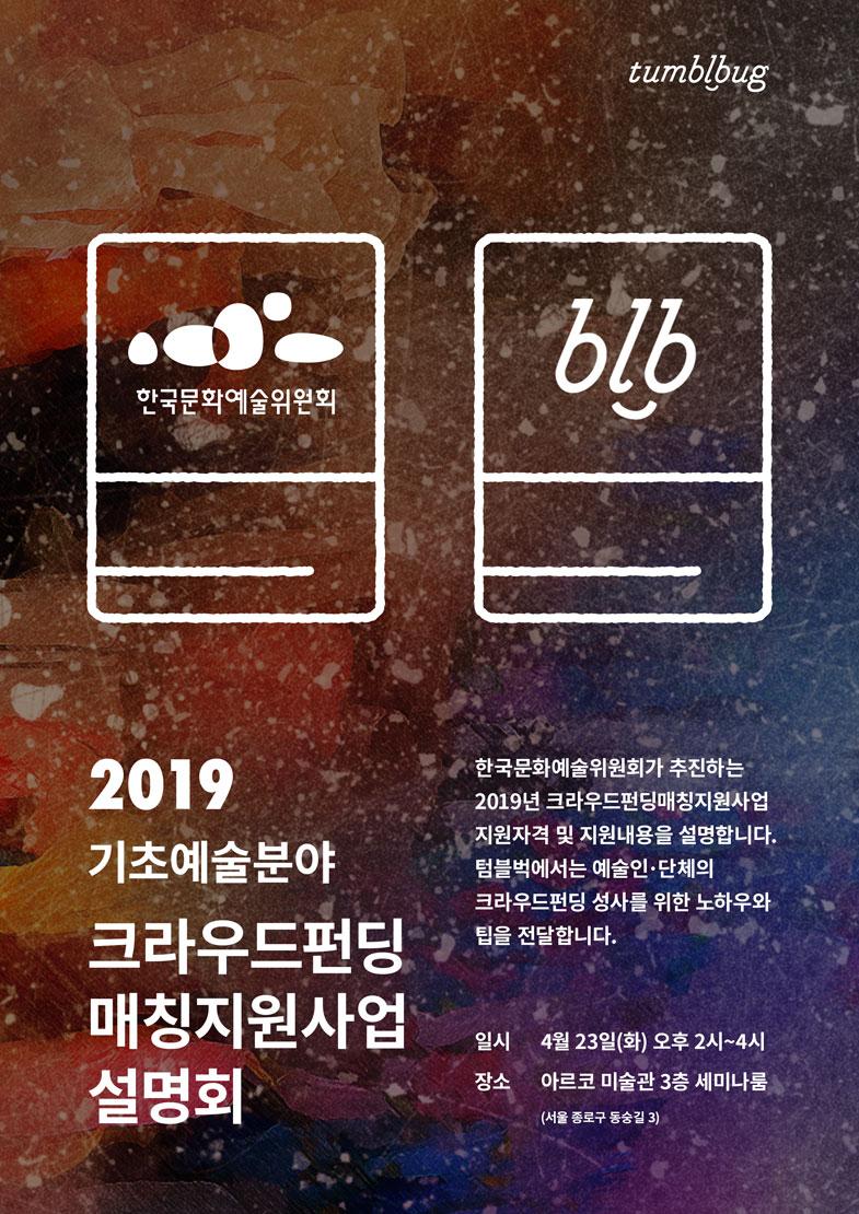 2019 기초예술분야 크라우드펀딩 매칭지원사업 설명회(한국문화예술위원회가 추진하는 2019년 크라우드펀딩매칭지원사업 지원자격 및 지원내용을 설명합니다. 텀블벅에서는 예술인·단체의 크라우드펀딩 성사를 위한 노하우와 팁을 전달합니다.)일시는 4월23일(화)오후 2시부터 4시, 장소는 아르코 미술관3 층 세미나룸(서울 종로구 동숭길3)