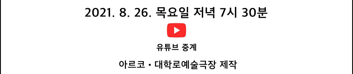 2021. 8. 26. 목요일 저녁 7시 30분 유튜브 중계(아르코․대학로예술극장 제작)