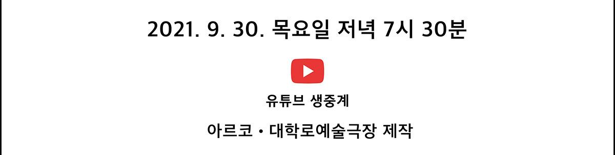 2021. 9. 30. 목요일 저녁 7시 30분              유튜브 생중계 바로가기 아르코․대학로예술극장 제작